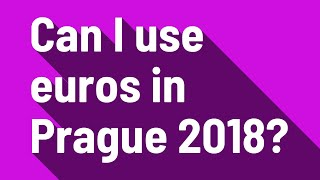 Can I use euros in Prague 2018?