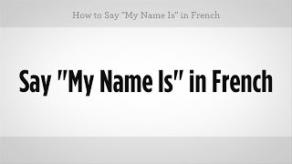 "How to Say ""My Name Is"" in French 
