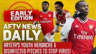 Arteta's Youth Headache & Disinfected Pitches To Stop Virus! | AFTV News Daily, Early Edition