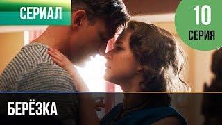 ▶️ Берёзка 10 серия - Мелодрама | Фильмы и сериалы - Русские мелодрамы