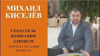 Михаил Киселёв Создатель компании Элизиум Отвечает на ваши вопросы