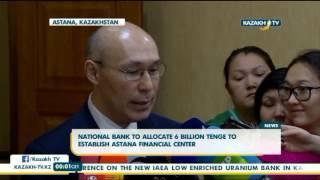 National Bank to allocate 6 bln tenge to establish Astana financial center - Kazakh TV