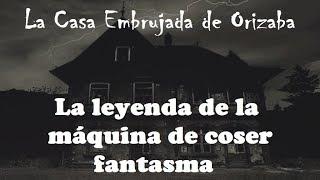 La casa embrujada de Orizaba - La leyenda de la máquina de Coser
