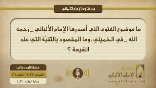 ما موضوع الفتوى التي أصدرها الإمام الألباني _ رحمه الله _ في الخميني، وما المقصود بالتقيَّة التي عند الشيعة ؟
