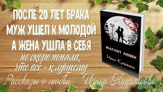Муж предал после 20 лет брака, жена ушла в себя... Магнит любви. Рассказ о любви. Ирина Кудряшова