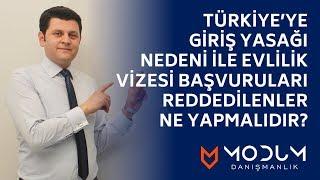 Türkiye'ye giriş yasağı nedeni ile evlilik vizesi başvuruları reddedilenler ne yapmalıdır?