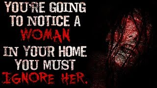 """""""You're going to notice a woman in your home, you must ignore her"""" Creepypasta"""