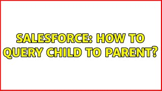 Salesforce: How to query child to parent? (3 Solutions!!)