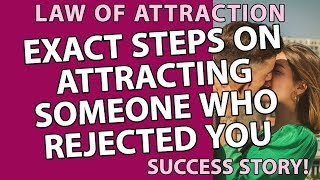 EXACT STEPS ON ATTRACTING SOMEONE WHO REJECTED YOU - LAW OF ATTRACTION