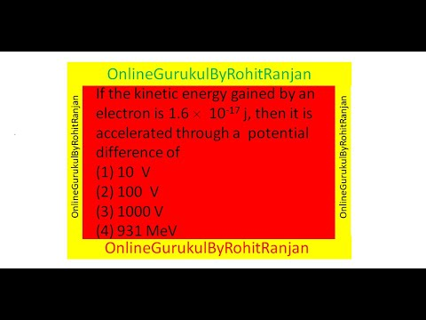 If the kinetic energy gained by an electron is 1.6   10-17 j, then it is accelerated through a  potential difference of (1) 10  V (2) 100  V (3) 1000 V (4) 931 MeV