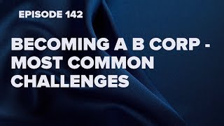 Becoming a B Corp - what are the biggest challenges in becoming certified ? (Episode 142)