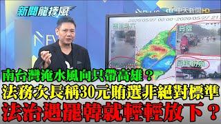 【精彩】南台灣淹水風向只帶高雄? 法務次長稱30元賄選「非絕對標準」 法治遇罷韓就輕輕放下?