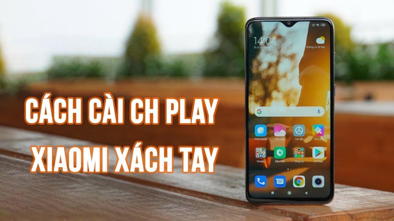 Cách cài CH Play cho Xiaomi xách tay - Giá tốt hơn mà ngon như chính hãng?