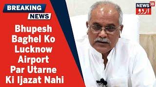 UP News: Bhupesh Baghel Aur Sukhjinder Singh Ko Lucknow Airport Par Utarne Ki Ijazat Nahi