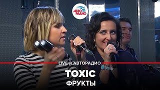 🅰️ Фрукты - Toxic (LIVE @ Авторадио)