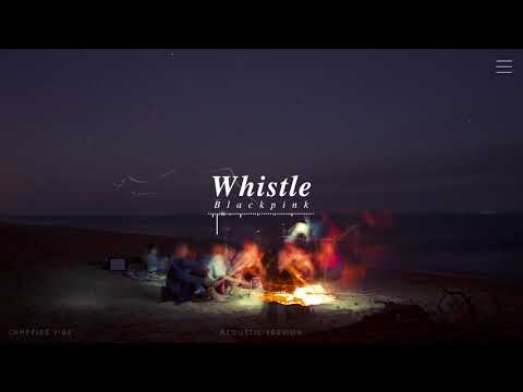 Whistle (Acoustic Ver.) By Blackpink If You're At A Bonfire Beach With Them.
