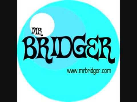 Mr. Bridger ........Had me where you want me.