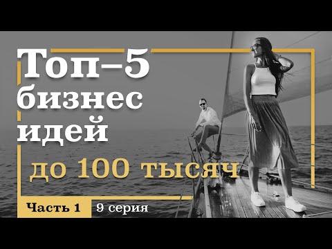 9 серия. ТОП-5 Бизнес ИДЕЙ с Вложениями ДО 100 тысяч рублей. Часть 1
