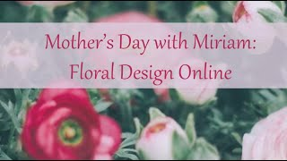 Mother's Day with Miriam: Floral Design Online