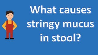 What causes stringy mucus in stool ? | Better Health Channel