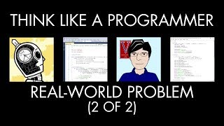 Tackling a Real-World Problem, Part 2 of 2 (Think Like a Programmer)