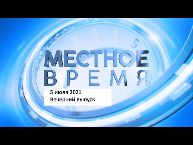 Программа «Местное время» 5 июля 2021