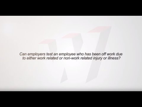 Can an employer test an employee who has been off work due injury or illness?
