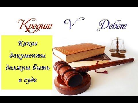 Какие документы должны быть в суде. Суд по кредиту.  Кредит V Дебет.