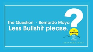 The Question - Bernardo Moya | Less Bullshit, please.