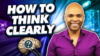 How To Think Clearly – Easy Steps