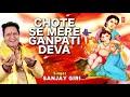 watch video - छोटे से मेरे गणपति देवा, Chote Se Mere Ganpati Deva I Ganesh Bhajan I SANJAY GIRI I Full Audio Song