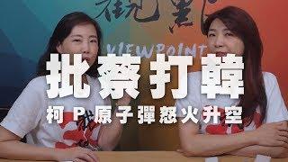 '19.07.18【觀點│同鞋會】批蔡打韓,柯P原子彈怒火升空!