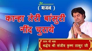 Kanha Teri Bansuri Nind Churaye || Shri Sanjeev Krishna Thakur Ji