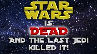 Star Wars is DEAD and The Last Jedi killed it!