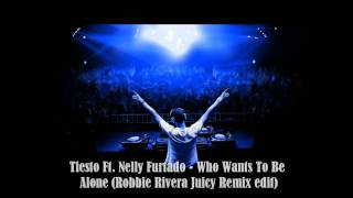 Tiesto Ft. Nelly Furtado - Who Wants To Be Alone (Robbie Rivera Juicy Remix Edit)