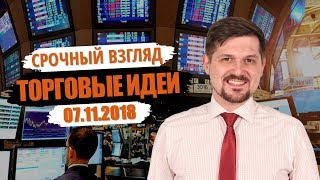 Срочный взгляд на рынок! Торговые идеи на 07.11.18