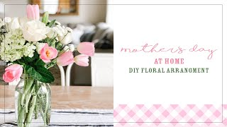 MOTHERS DAY AT HOME | DIY FLORAL ARRANGEMENT