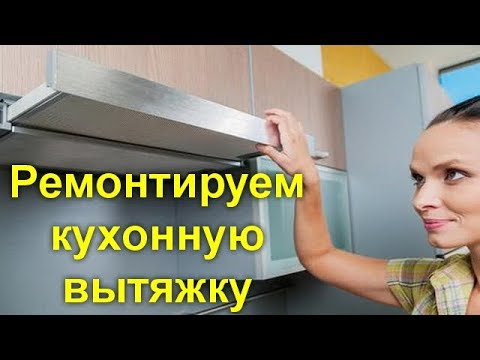 Ремонтируем кухонную вытяжку самостоятельно