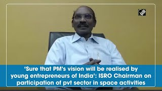 Sure that PM vision will be realised by young entrepreneurs of India: ISRO Chairman