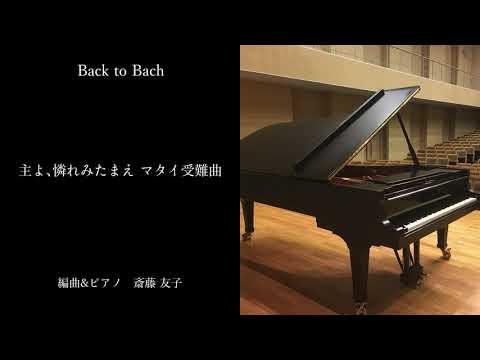 【 バッハ ピアノ アレンジ 】Back to Bach   主よ、憐れみたまえ マタイ受難曲 作曲&ピアノ 斎藤友子