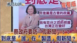 2018.09.18夜問打權完整版上蔡政府要防「假新聞」!?到底是「誰」在「製造」假新聞?