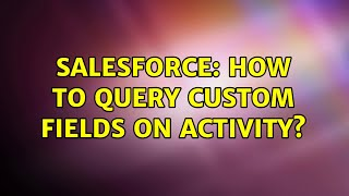 Salesforce: How to query custom fields on Activity? (2 Solutions!!)