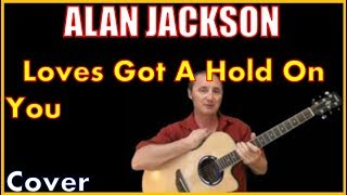 Love's Got A Hold On You Alan Jackson Lyrics And Cover