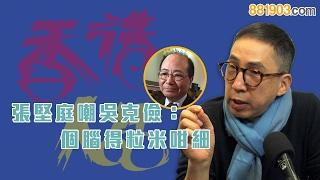 【香港人話】張堅庭嘲吳克儉:個腦得粒米咁細