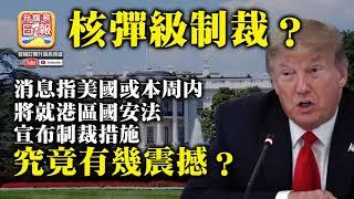 7.13 【核彈級制裁?】消息指美國或本周內將就港區國安法宣布制裁措施,究竟有幾震撼?