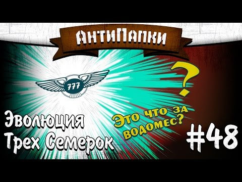 АнтиПапки #48: Эволюция Трёх Семёрок (The_Bentley777).