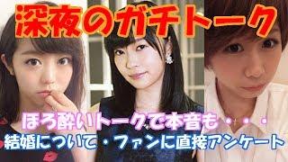 指原莉乃・峯岸みなみ・大家志津香HKT48・AKB48深夜のほろ酔いガチトーク~選抜総選挙・結婚について・握手会での〇〇発言・アイドル論~
