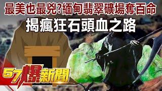最美也最兇? 緬甸翡翠礦場奪百命 揭瘋狂石頭血之路-江中博 徐俊相《57爆新聞》精選篇 網路獨播版