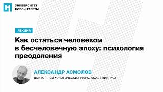 Лекция Александра Асмолова — «Как остаться человеком в бесчеловечную эпоху: психология преодоления»