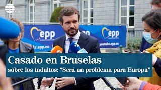"Casado en Bruselas: ""Si se da carta blanca al independentismo será un problema para Europa"""